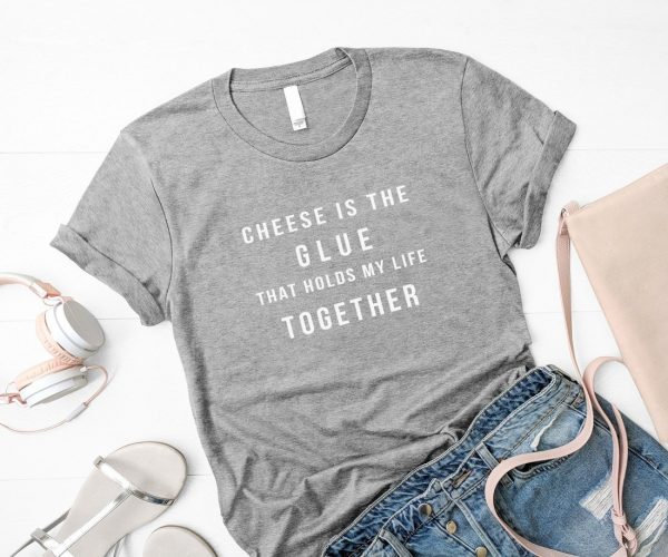 Cheese is the glue that holds my life together t-shirt